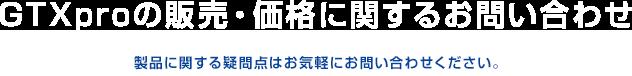 GTXproの販売・価格に関するお問い合わせ-製品に関する疑問点はお気軽にお問い合わせください。-